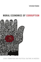 Moral Economies of Corruption: State Formation and Political Culture in Nigeria by Steven Pierce