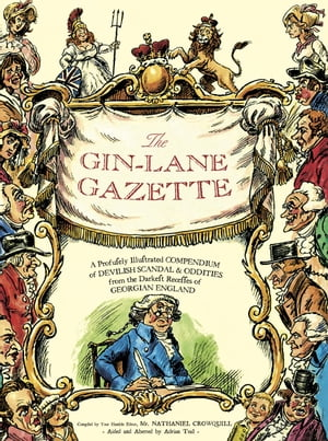 The Gin Lane Gazette A Profusely Illustrated Compendium of Devilish Scandal and Oddities from the Darkest Recesses of Georgian England