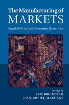 The Manufacturing of Markets: Legal, Political and Economic Dynamics