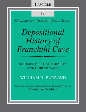 Depositional History of Franchthi Cave: Stratigraphy, Sedimentology, and Chronology, Fascicle 12 by William R. Farrand