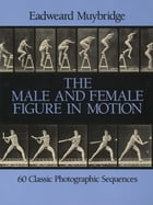 The Male and Female Figure in Motion: 60 Classic Photographic Sequences by Eadweard Muybridge