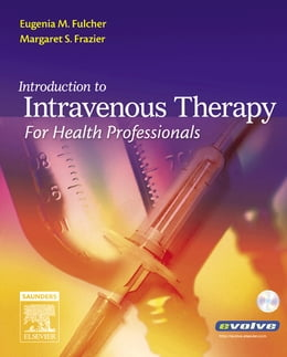 Book Introduction to Intravenous Therapy for Health Professionals - E-Book by Eugenia M. Fulcher, BSN, MEd, EdD, RN, CMA (AAMA)