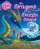 My Little Pony: The Dragons on Dazzle Island by Mary Jane Begin