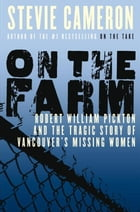 On the Farm: Robert William Pickton and the Tragic Story of Vancouver's Missing Women by Stevie Cameron