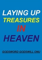 Laying Up Treasures In Heaven by Godsword Godswill Onu