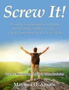 Screw It!: Personal Transformation Self Help And Lifehacks To Help You Live A Non Conformity Life On Your Terms by Mayowa O. Ajisafe