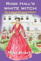 Rose Hall's White Witch: The Legend Of Annie Palmer by Mike Henry