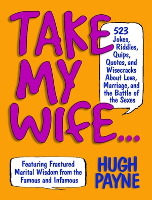 Take My Wife 523 Jokes,  Riddles,  Quips,  Quotes,  and Wisecracks About Love,  Marriage,  and the Battle of the Sexes