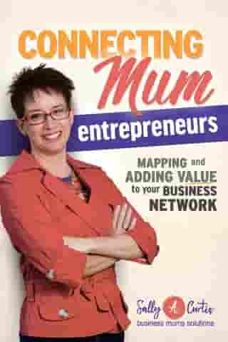 Connecting Mum Entrepreneurs: Mapping and Adding Value to Your Business Network by Sally A Curtis