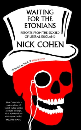 Book Waiting for the Etonians: Reports from the Sickbed of Liberal England by Nick Cohen