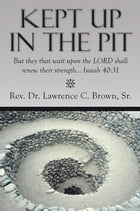 Kept Up in the Pit: But they that wait upon the LORD shall renew their strength… Isaiah 40:31 by Rev. Dr. Lawrence C. Brown Sr.