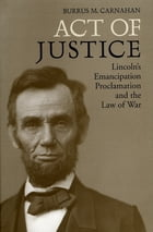 Act of Justice: Lincoln's Emancipation Proclamation and the Law of War by Burrus M. Carnahan