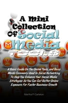 A Mini Collection of Social Media Tools: A Basic Guide On The Online Tools and Buzz Words Commonly Used In Social Networking To Help You Enha by Martha P. Carleton