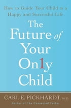 The Future of Your Only Child: How to Guide Your Child to a Happy and Successful Life by Carl E. Pickhardt, Ph.D.