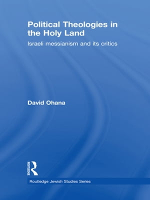 Political Theologies in the Holy Land Israeli Messianism and its Critics