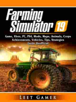 Farming Simulator 19 Game, Xbox, PC, PS4, Mods, Maps, Animals, Crops, Achievements, Vehicles, Tips, Strategies, Guide Unofficial by Leet Gamer