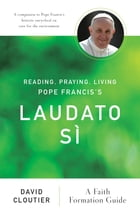 Reading, Praying, Living Pope Francis's Laudato Sì: A Faith Formation Guide by David Cloutier