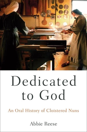 Dedicated to God An Oral History of Cloistered Nuns