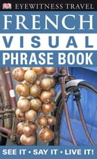 Eyewitness Travel Guides: French Visual Phrase Book by DK