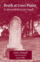 Death at Cross Plains: An Alabama Reconstruction Tragedy by Gene L. Howard