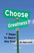 Choose Greatness: Seven Steps to Reach Any Goal by Ryan Curtis