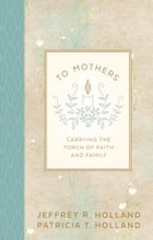 To Mothers: Carrying the Torch of Faith and Family by Jeffrey R. Holland
