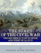 The Start of the Civil War: The Secession of the South, Fort Sumter, and First Bull Run (First Manassas) by Charles River Editors