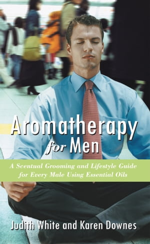 Aromatherapy for Men A Scentual Grooming and LifeStyle Guide For Every Male Using Essential Oils