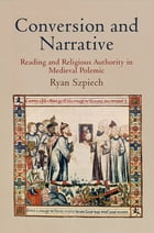 Conversion and Narrative: Reading and Religious Authority in Medieval Polemic by Ryan Szpiech