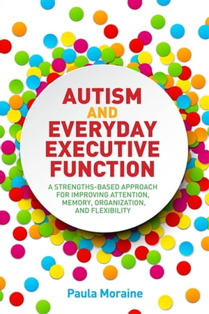 Autism and Everyday Executive Function A Strengths-Based Approach for Improving Attention,  Memory,  Organization and Flexibility