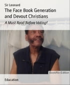 The Face Book Generation and Devout Christians: A Must Read Before Voting! by Sir Leonard