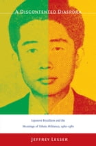 A Discontented Diaspora: Japanese Brazilians and the Meanings of Ethnic Militancy, 1960–1980 by Jeffrey Lesser