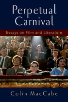 Perpetual Carnival: Essays on Film and Literature by Colin MacCabe