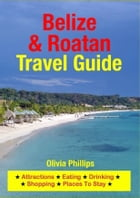 Belize & Roatan Travel Guide: Attractions, Eating, Drinking, Shopping & Places To Stay by Olivia Phillips