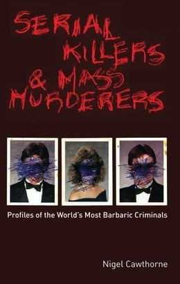 Book Serial Killers and Mass Murderers: Profiles of the World's Most Barbaric Criminals: Profiles of the… by Nigel Cawthorne