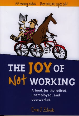 The Joy of Not Working A Book for the Retired,  Unemployed,  and Overworked - 21st Century Edition
