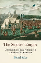 The Settlers' Empire: Colonialism and State Formation in America's Old Northwest by Bethel Saler