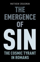 The Emergence of Sin: The Cosmic Tyrant in Romans by Matthew Croasmun
