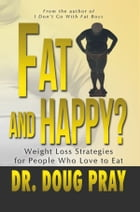 Fat And Happy?: Weight Loss Strategies for People Who Love to Eat by Dr.  Doug Pray