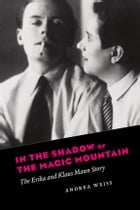 In the Shadow of the Magic Mountain: The Erika and Klaus Mann Story by Andrea Weiss