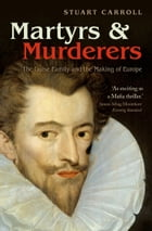 Martyrs and Murderers: The Guise Family and the Making of Europe by Stuart Carroll