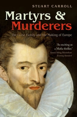 Book Martyrs and Murderers: The Guise Family and the Making of Europe by Stuart Carroll