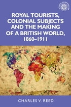 Royal tourists, colonial subjects and the making of a British world, 1860-1911 by Charles Reed