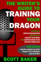 The Writer's Guide to Training Your Dragon: Using Speech Recognition Software to Dictate Your Book and Supercharge Your Writing Workflow by Scott Baker