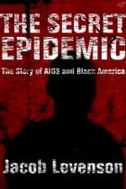 The Secret Epidemic: The Story of AIDS and Black America by Jacob Levenson