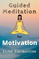 Guided Meditation For Motivation: Guided Meditation, #10 by Elise Thornton