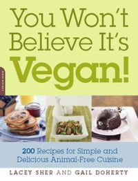 You Won't Believe It's Vegan!: 200 Recipes for Simple and Delicious Animal-Free Cuisine