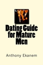 Dating Guide for Mature Men by Anthony Ekanem