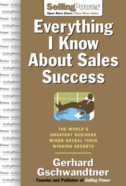 Book Everything I Know About Sales Success: The World's Greatest Business Minds Reveal Their Formulas… by Gschwandtner, Gerhard