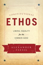 Constitutional Ethos: Liberal Equality for the Common Good by Alexander Tsesis